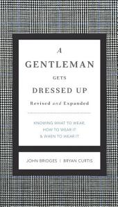 A Gentleman Gets Dressed Up Revised and Updated: What to Wear, When to Wear It, How to Wear It