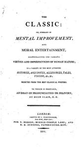 The Classic; Or, Summary of Mental Improvement and Moral Entertainment: ... in a Variety of the Most Approved Histories, Anecdotes, Allegories, Tales, Visions, Etc., Selected from the Best Classical Writers. To which is Prefixed, an Essay on Pronunciation Or Delivery