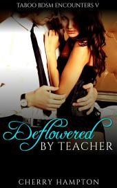 Deflowered by Teacher: first time taboo new adult student relationship erotica