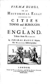 Firma Burgi, Or an Historical Essay Concerning the Cities, Towns and Buroughs of England, Taken from Records
