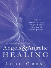 An Introduction to Angels & Angelic Healing: Learn to connect to your Angels & start your Angelic Healing today...