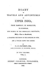 Diary of Travels and Adventures in Upper India: From Bareilly, in Rohilcund, to Hurdwar, and Nahun, in the Himmalaya Mountains, with a Tour in Bundelcund, a Sporting Excursion in the Kingdom of Oude, and a Voyage Down the Ganges, Volume 1