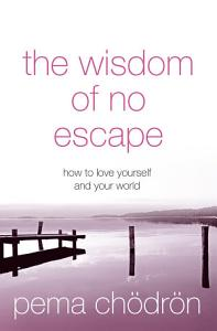 The Wisdom of No Escape  How to love yourself and your world