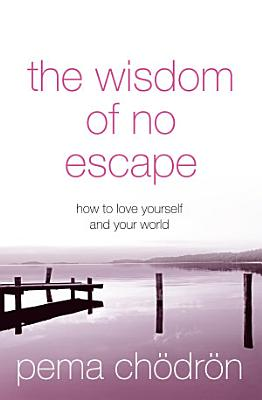 The Wisdom of No Escape  How to love yourself and your world PDF