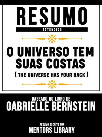 Resumo Estendido  O Universo Tem Suas Costas  The Universe Has Your Back    Baseado No Livro De Gabrielle Bernstein PDF