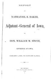 Report of Brig.-Gen. Nathaniel B. Baker, Adjutant General and Act'g Q.M.G., and Act'g as P.M.G., to ... Governor of the State of Iowa