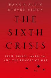 The Sixth Crisis: Iran, Israel, America, and the Rumors of War