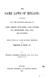 The Game Laws of Ireland: Containing All the Statutes Relating to Game, Rabbits, Wild Birds, Game Licenses and Certificates, Dogs, Guns, and Poaching : with Notes of Cases Decided Thereon, and Appendices of Forms, Etc