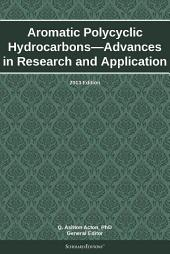 Aromatic Polycyclic Hydrocarbons—Advances in Research and Application: 2013 Edition