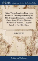 Hidden Things Brought to Light for the Increase of Knowledge in Reading the Bible  Being an Explaination  sic  of the Coyns  Mony  Weights  Measures  Mentioned in the Bible      by John Axford      the Fifth Edition PDF