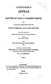 Fletcher's Appeal to Matter of Fact & Common Sense: Or a Rational Demonstration of Man's Corrupt and Lost Estate, with the Address to Earnest Seeks for Salvation and an Appendix, to which is Now Added the Life of the Venerable Author, Compiled for this Work from the Most Authentic Source