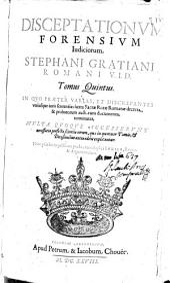 Disceptationum forensium iudiciorum Stephani Gratiani ... tomus primus [-quintus]: Volume 5
