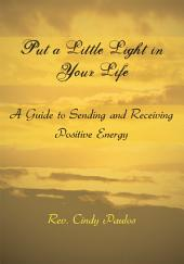 Put a Little Light in Your Life: A Guide to Sending and Receiving Positive Energy
