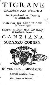 Tigrane dramma per musica da rappresentarsi nel teatro di S. Angelo. Nella fiera della Ascensione dell'anno 1747. Consegrato all'eccelso merito dell'illustriss ... Canziana Soranzo Corner