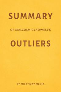 Summary of Malcolm Gladwell   s Outliers by Milkyway Media Book