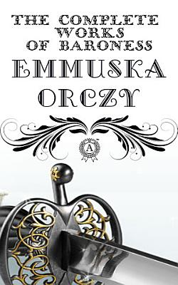 The Complete Works of Baroness Emmuska Orczy  THE SCARLET PIMPERNEL  THE LAUGHING CAVALIER  I WILL REPAY