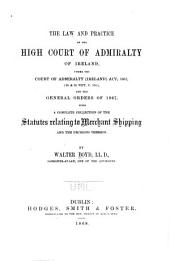 The Law and Practice of the High Court of Admiralty of Ireland: Under the Court of Admiralty (Ireland) Act, 1867, (30 & 31 Vict. C. 114), and the General Orders of 1867