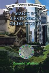 Magic in Yesterday'S Olde World: Ye Olde World Chronicles