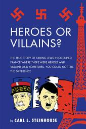 Heroes or Villains?: The True Story of Saving Jews in Occupied France Where There Were Heroes and Villains and Sometimes, You Could Not Tell the Difference