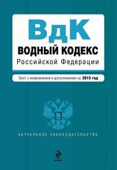 Водный кодекс Российской Федерации. Текст с изменениями и дополнениями на 2015 год