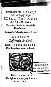 Guilielmi Harveji Exercitationes anatomicæ, de motu cordis & sanguinis circulatione: cum duplici indice capitum & rerum ; accessit Dissertatio de corde doct. Jacobi de Back ..