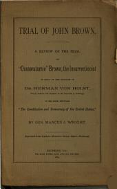 """Trial of John Brown: A Review of the Trial of """"Ossawatomie"""" Brown, the Insurrectionist, in Reply to the Criticism of Dr. Herman Von Holst ... in His Work Entitled """"The Constitution and Democracy of the United States,"""""""
