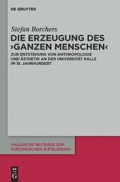 Die Erzeugung des 'ganzen Menschen': Zur Entstehung von Anthropologie und Ästhetik an der Universität Halle im 18. Jahrhundert