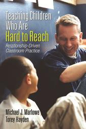 Teaching Children Who Are Hard to Reach: Relationship-Driven Classroom Practice
