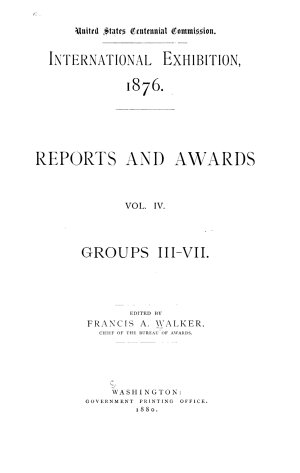 International Exhibition  1876  Reports and awards  Groups I XXXVI and collective exhibits  Ed  by Francis A  Walker