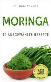 Superfoods Edition - Moringa: 30 ausgewählte Superfood Rezepte für jeden Tag und jede Küche