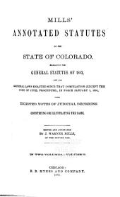 Mills' Annotated Statutes of the State of Colorado: Embracing the General Statutes of 1883, and All General Laws Enacted Since that Compilation (except the Code of Civil Procedure), in Force January 1, 1891, with Digested Notes of Judicial Decisions Construing Or Illustrating the Same, Volume 2