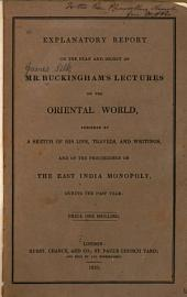 Explanatory Report on the Plan and Object of Mr. Buckingham's Lectures on the Oriental World: Preceded by a Sketch of His Life, Travels, and Writings, and of the Proceedings on the East India Monopoly, During the Past Year