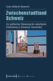 Zwischenstadtland Schweiz: Zur politischen Steuerung der suburbanen Entwicklung in Schweizer Gemeinden