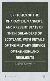 Sketches of the Character, Manners, and Present State of the Highlanders of Scotland: With Details of the Military Service of the Highland Regiments, Volume 2