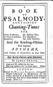 A Book of Psalmody; containing Chanting-Tunes ... With eighteen anthems, and variety of psalm-tunes in four parts. The sixth edition with additions