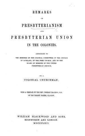 Remarks on Presbyterianism and Presbyterian Union in the Colonies  addressed to the members of the Colonial Committees of the Church of Scotland      By a Colonial Churchman  with a preface by N  Macleod
