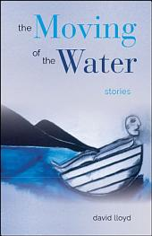 The Moving of the Water: Stories