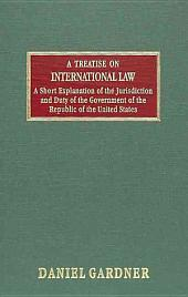 A Treatise on International Law and a Short Explanation of the Jurisdiction and Duty of the Government of the Republic of the United States