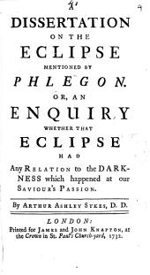 A Dissertation on the Eclipse Mentioned by Phlegon. Or, an Enquiry Whether that Eclipse Had Any Relation to the Darkness which Happened at Our Saviour's Passion: Volume 4