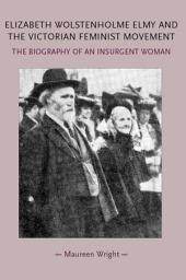Elizabeth Wolstenholme Elmy and the Victorian Feminist Movement: The biography of an insurgent woman