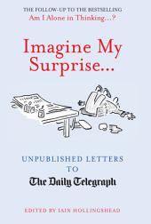 Imagine My Surprise...: Unpublished Letters to The Daily Telegraph