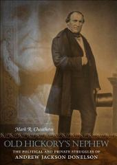 Old Hickory's Nephew: The Political and Private Struggles of Andrew Jackson Donelson