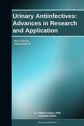 Urinary Antiinfectives: Advances in Research and Application: 2011 Edition: ScholarlyBrief