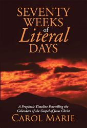 Seventy Weeks of Literal Days: A Prophetic Timeline Foretelling the Calendars of the Gospel of Jesus Christ
