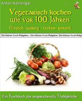 """Vegetarisch kochen wie vor 100 Jahren - einfach - würzig - lecker - gesund: Rezepte für fleischlose Gerichte aus der """"Guten alten Zeit"""" - Ein Kochbuch aus der Reihe """"Die kleinen Koch-Ratgeber"""