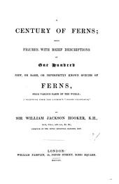 "A Century of Ferns: Being Figures with Brief Descriptions of One Hundred New, Or Rare, Or Imperfectly Known Species of Ferns, from Various Parts of the World; a Selection from the Author's ""Icones Plantarum."""