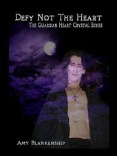 Defy Not The Heart: The Guardian Heart Crystal, Book 2