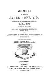 Memoir of the late James Hope, M.D. ... To which are added Remarks on classical education, by Dr. Hope; and letters from a senior to a junior physician by Dr. Burder. The whole edited by Klein Grant ... Fourth edition