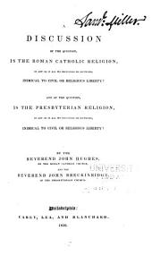 A Discussion of the Question, is the Roman Catholic Religion, in Any Or All Its Principles Or Doctrines, Inimical to Civil Or Religious Liberty?: And of the Question, is the Presbyterian Religion, in Any Or All Its Principles Or Doctrines, Inimical to Civil Or Religious Liberty?