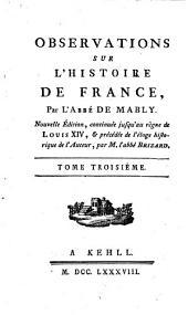 Observations sur l'histoire de France, par l'Abbé de Mably. Nouvelle édition, continuée jusqu'au règne de Louis XIV et précédée de l'éloge historique de l'auteur, par M. l'abbé Brizard